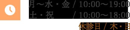 月~水・金/10:00~19:00 土・祝/10:00~18:00 休診日/木・日